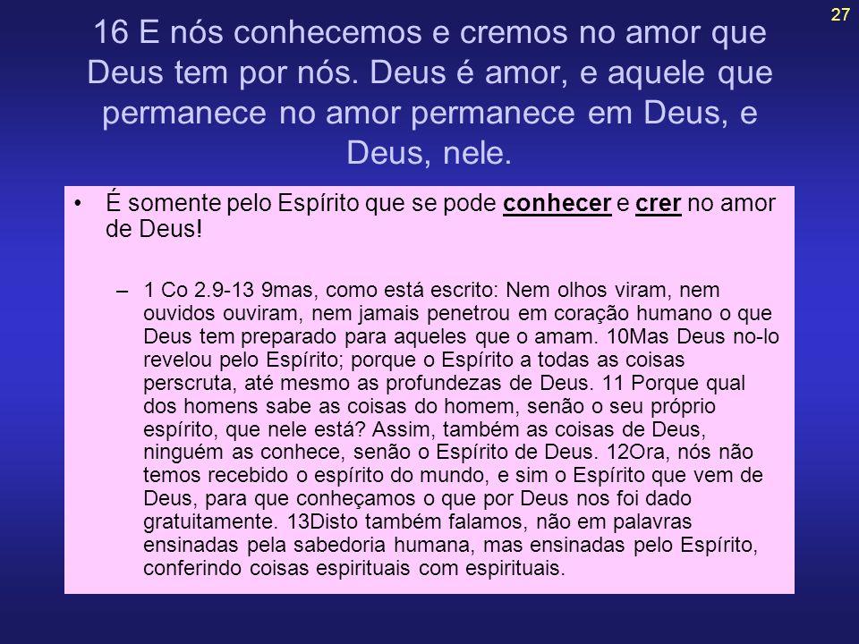 27 16 E nós conhecemos e cremos no amor que Deus tem por nós. Deus é amor, e aquele que permanece no amor permanece em Deus, e Deus, nele. É somente p