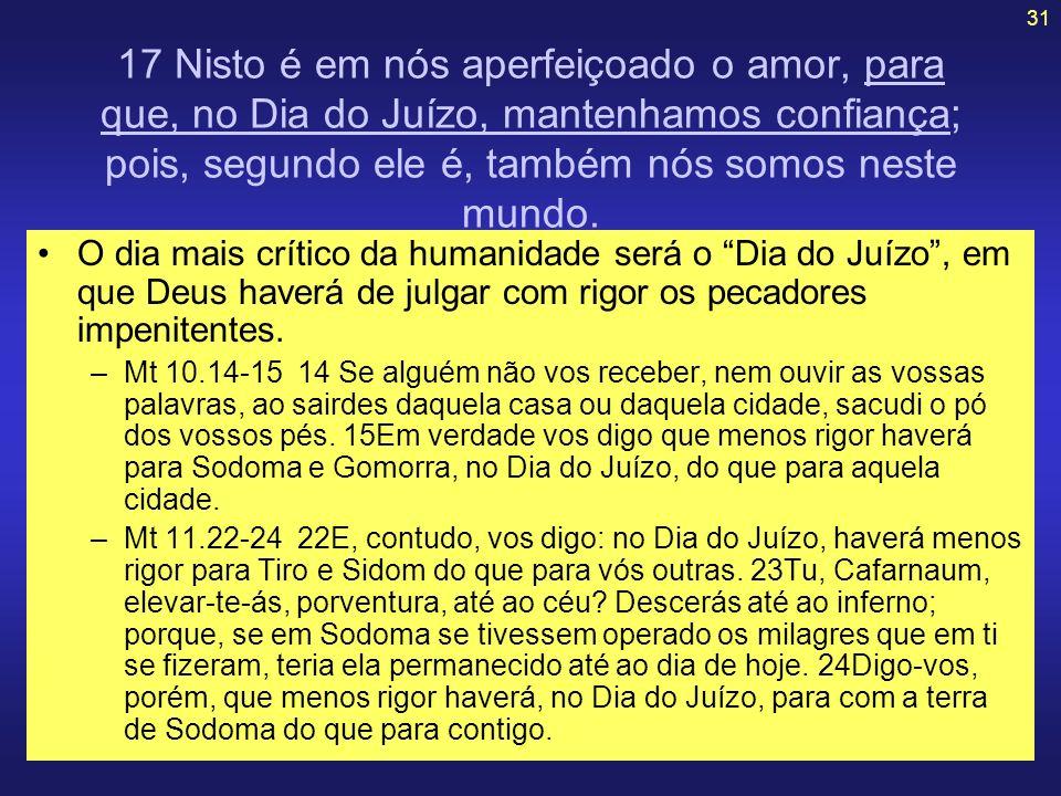 31 17 Nisto é em nós aperfeiçoado o amor, para que, no Dia do Juízo, mantenhamos confiança; pois, segundo ele é, também nós somos neste mundo. O dia m