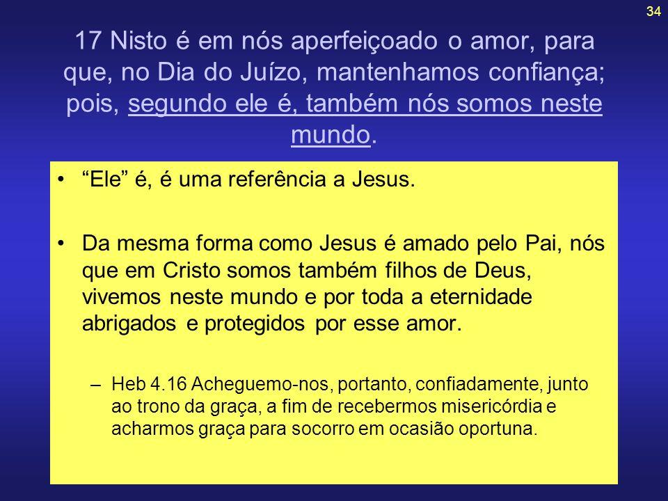 34 17 Nisto é em nós aperfeiçoado o amor, para que, no Dia do Juízo, mantenhamos confiança; pois, segundo ele é, também nós somos neste mundo. Ele é,