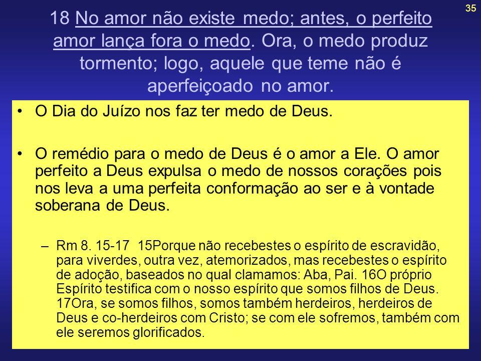 35 18 No amor não existe medo; antes, o perfeito amor lança fora o medo. Ora, o medo produz tormento; logo, aquele que teme não é aperfeiçoado no amor