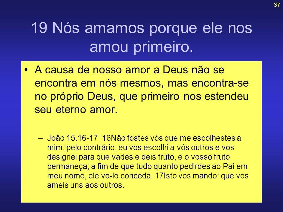 37 19 Nós amamos porque ele nos amou primeiro. A causa de nosso amor a Deus não se encontra em nós mesmos, mas encontra-se no próprio Deus, que primei