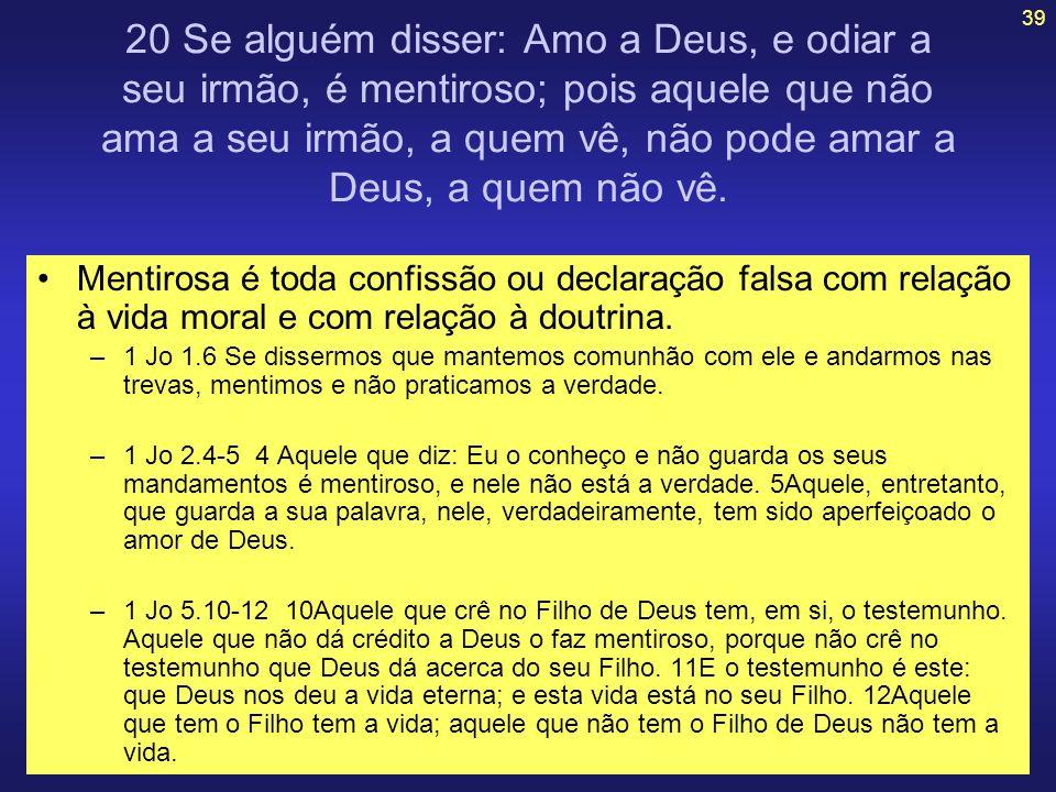 39 20 Se alguém disser: Amo a Deus, e odiar a seu irmão, é mentiroso; pois aquele que não ama a seu irmão, a quem vê, não pode amar a Deus, a quem não