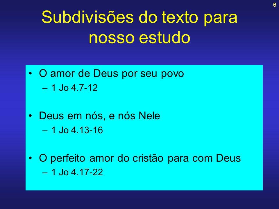 6 Subdivisões do texto para nosso estudo O amor de Deus por seu povo –1 Jo 4.7-12 Deus em nós, e nós Nele –1 Jo 4.13-16 O perfeito amor do cristão par