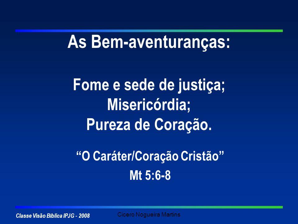 Classe Visão Bíblica IPJG - 2008 Cicero Nogueira Martins As Bem-aventuranças: Fome e sede de justiça; Misericórdia; Pureza de Coração. O Caráter/Coraç