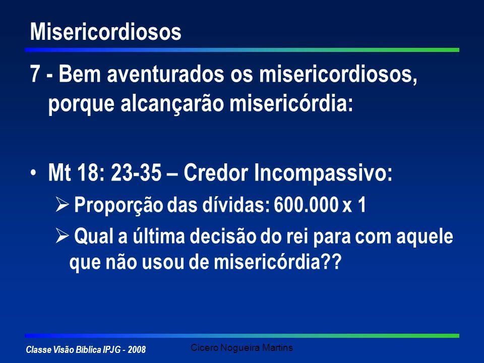 Classe Visão Bíblica IPJG - 2008 Cicero Nogueira Martins Misericordiosos 7 - Bem aventurados os misericordiosos, porque alcançarão misericórdia: Mt 18