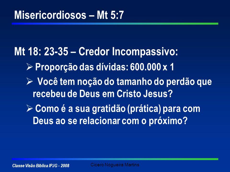 Classe Visão Bíblica IPJG - 2008 Cicero Nogueira Martins Misericordiosos – Mt 5:7 Mt 18: 23-35 – Credor Incompassivo: Proporção das dívidas: 600.000 x