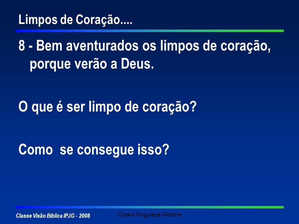 Classe Visão Bíblica IPJG - 2008 Cicero Nogueira Martins Limpos de Coração.... 8 - Bem aventurados os limpos de coração, porque verão a Deus. O que é