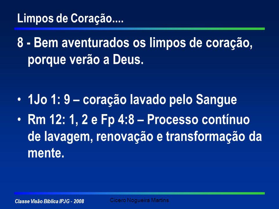 Classe Visão Bíblica IPJG - 2008 Cicero Nogueira Martins Limpos de Coração.... 8 - Bem aventurados os limpos de coração, porque verão a Deus. 1Jo 1: 9