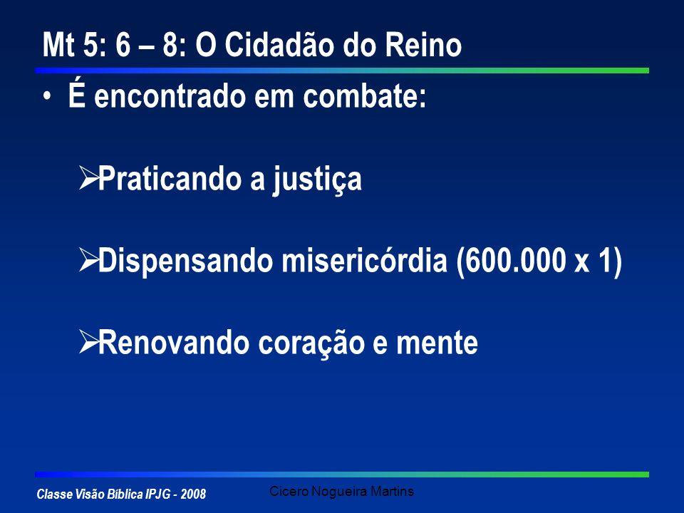 Classe Visão Bíblica IPJG - 2008 Cicero Nogueira Martins Mt 5: 6 – 8: O Cidadão do Reino É encontrado em combate: Praticando a justiça Dispensando mis