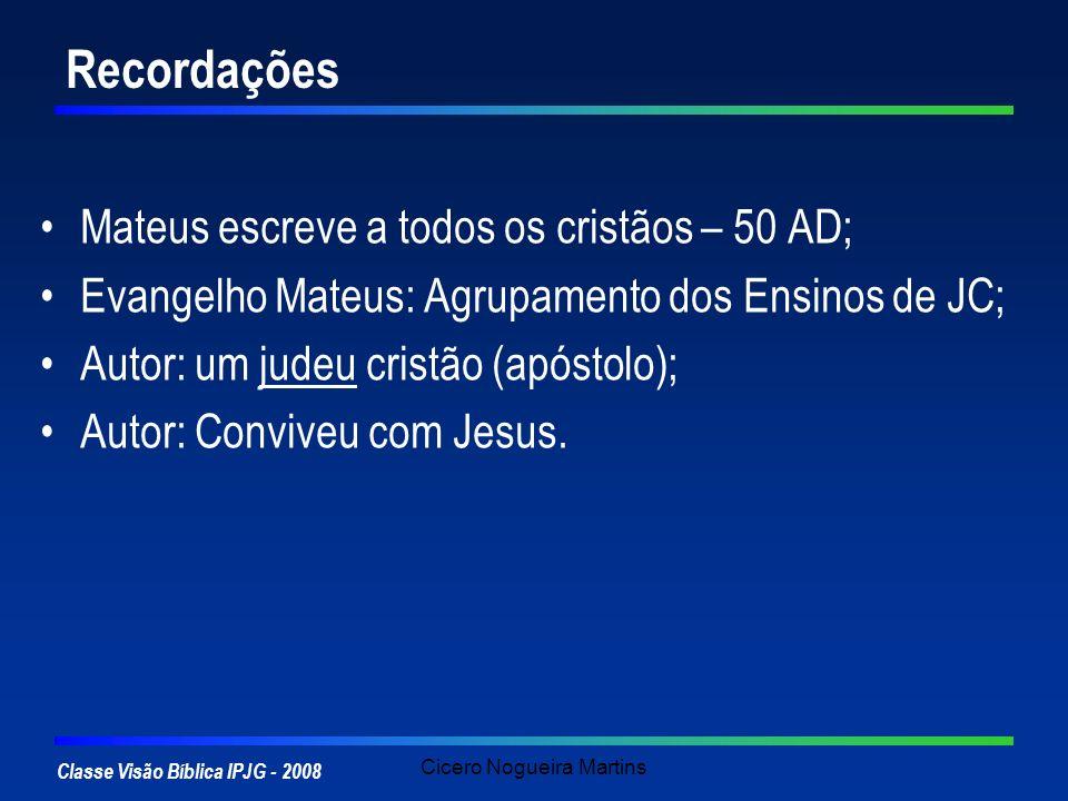 Classe Visão Bíblica IPJG - 2008 Cicero Nogueira Martins Os 5 discursos Mateus tem o cuidado de registrar os ensinos de Jesus de modo organizado e pedagógico Marcos e Lucas associam as palavras ao momento que Jesus falou.