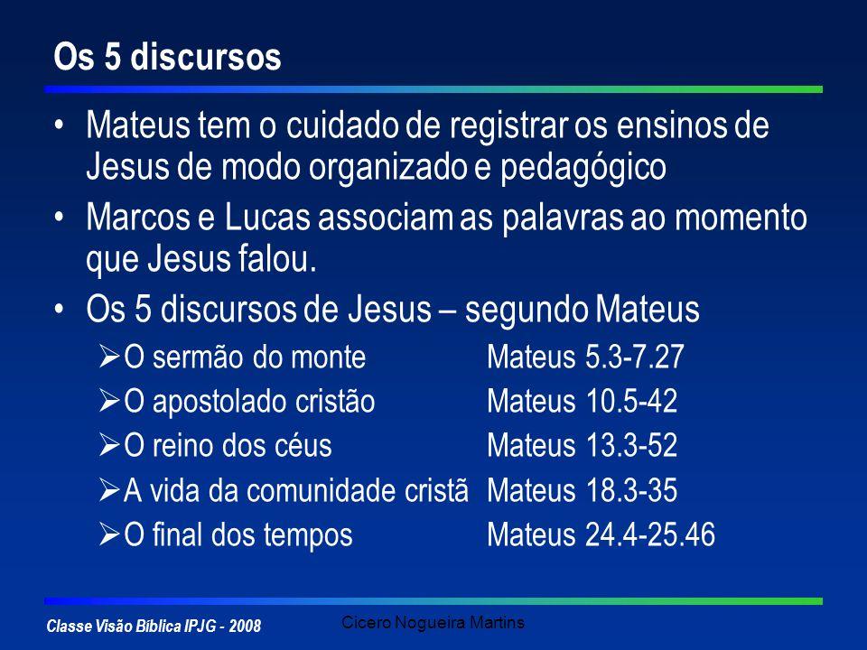 Classe Visão Bíblica IPJG - 2008 Cicero Nogueira Martins Os 5 discursos Mateus tem o cuidado de registrar os ensinos de Jesus de modo organizado e ped