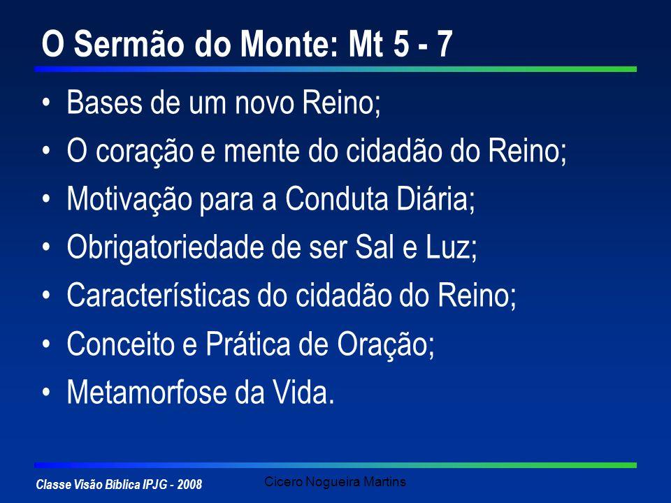 Classe Visão Bíblica IPJG - 2008 Cicero Nogueira Martins O Sermão do Monte: Mt 5 - 7 Bases de um novo Reino; O coração e mente do cidadão do Reino; Mo