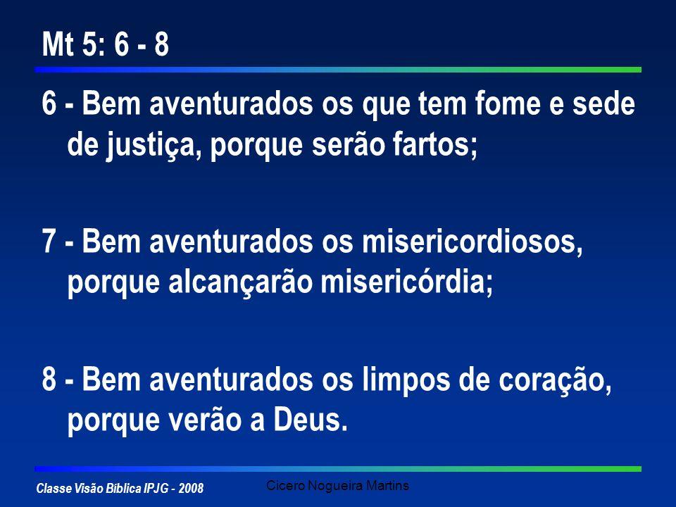 Classe Visão Bíblica IPJG - 2008 Cicero Nogueira Martins Mt 5: 6 - 8 6 - Bem aventurados os que tem fome e sede de justiça, porque serão fartos; 7 - B