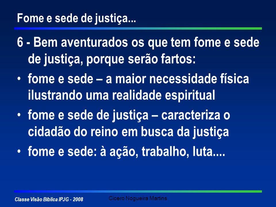 Classe Visão Bíblica IPJG - 2008 Cicero Nogueira Martins Fome e sede de justiça... 6 - Bem aventurados os que tem fome e sede de justiça, porque serão