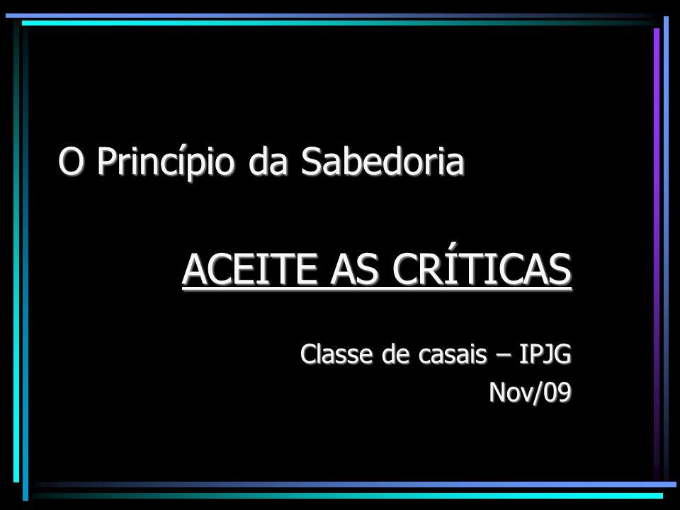 O Princípio da Sabedoria ACEITE AS CRÍTICAS Classe de casais – IPJG Nov/09