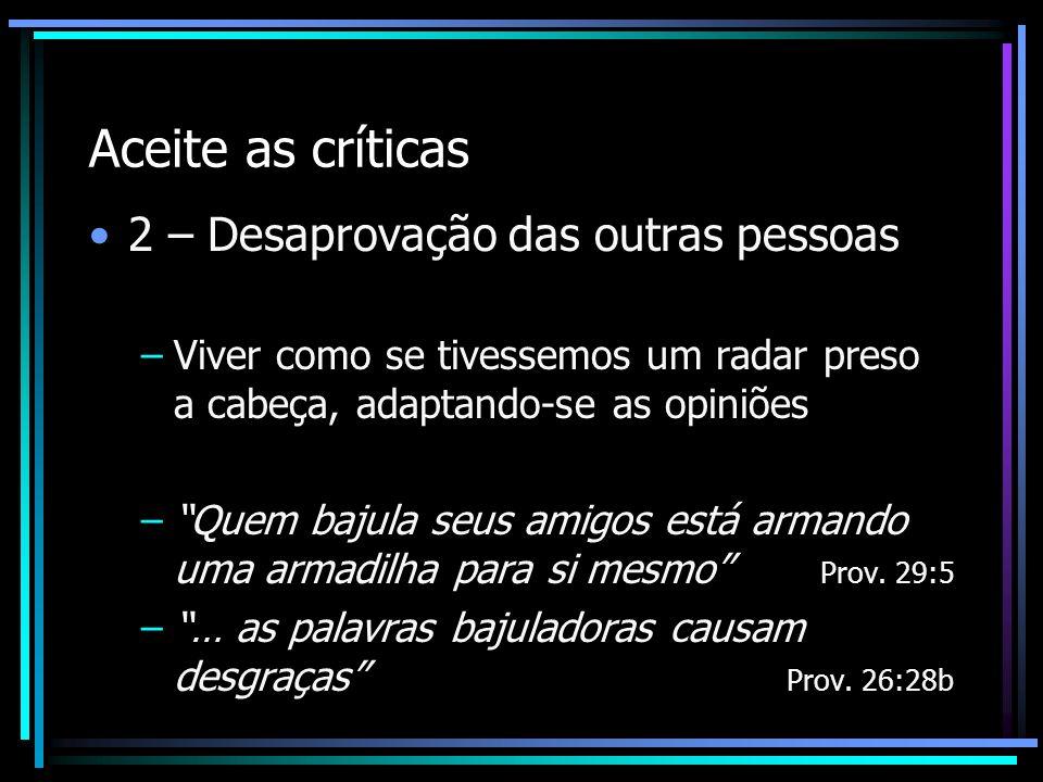 Aceite as críticas 2 – Desaprovação das outras pessoas –Viver como se tivessemos um radar preso a cabeça, adaptando-se as opiniões –Quem bajula seus a