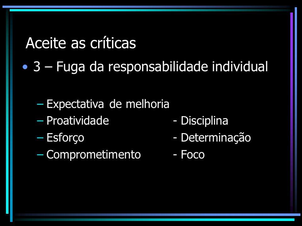 Aceite as críticas 3 – Fuga da responsabilidade individual –Expectativa de melhoria –Proatividade - Disciplina –Esforço- Determinação –Comprometimento