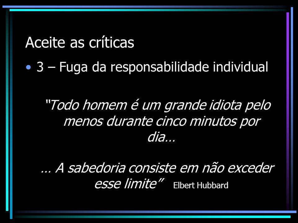 Aceite as críticas 3 – Fuga da responsabilidade individual Todo homem é um grande idiota pelo menos durante cinco minutos por dia… … A sabedoria consi