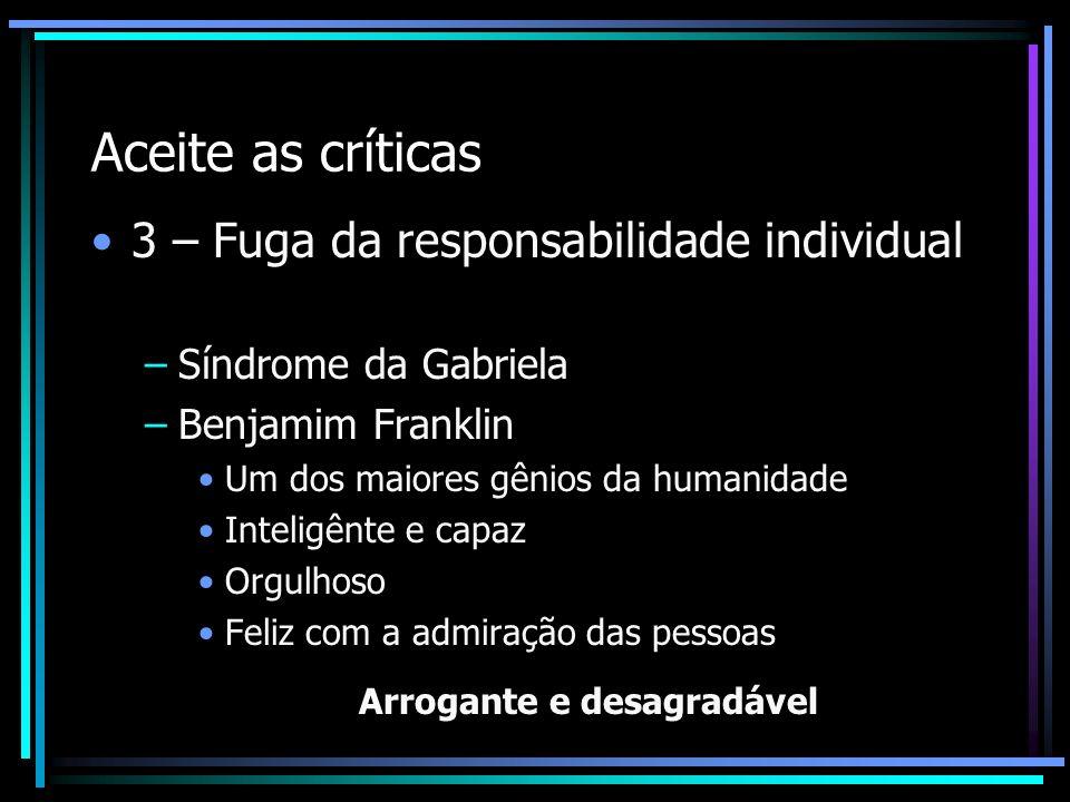 Aceite as críticas 3 – Fuga da responsabilidade individual –Síndrome da Gabriela –Benjamim Franklin Um dos maiores gênios da humanidade Inteligênte e