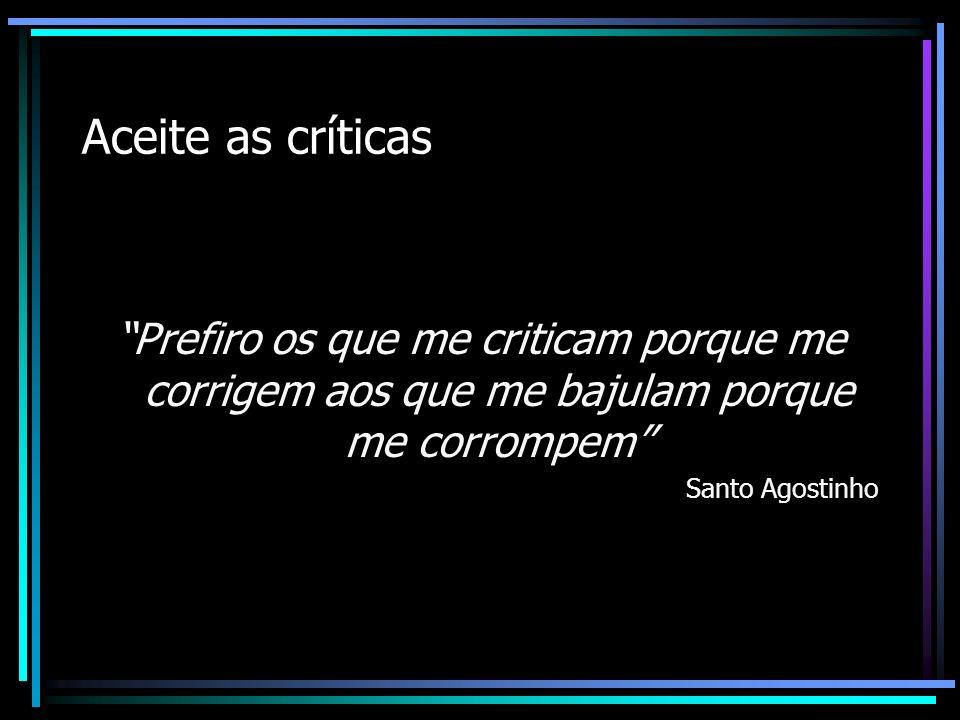 Aceite as críticas Prefiro os que me criticam porque me corrigem aos que me bajulam porque me corrompem Santo Agostinho