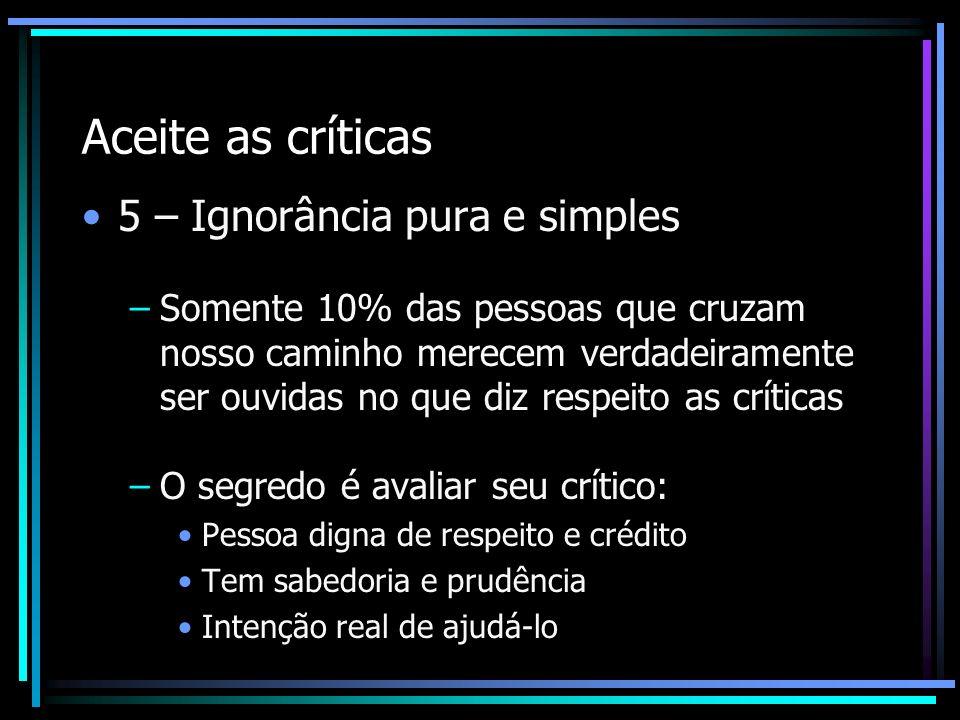 Aceite as críticas 5 – Ignorância pura e simples –Somente 10% das pessoas que cruzam nosso caminho merecem verdadeiramente ser ouvidas no que diz resp