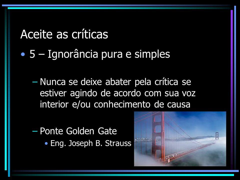 Aceite as críticas 5 – Ignorância pura e simples –Nunca se deixe abater pela crítica se estiver agindo de acordo com sua voz interior e/ou conheciment
