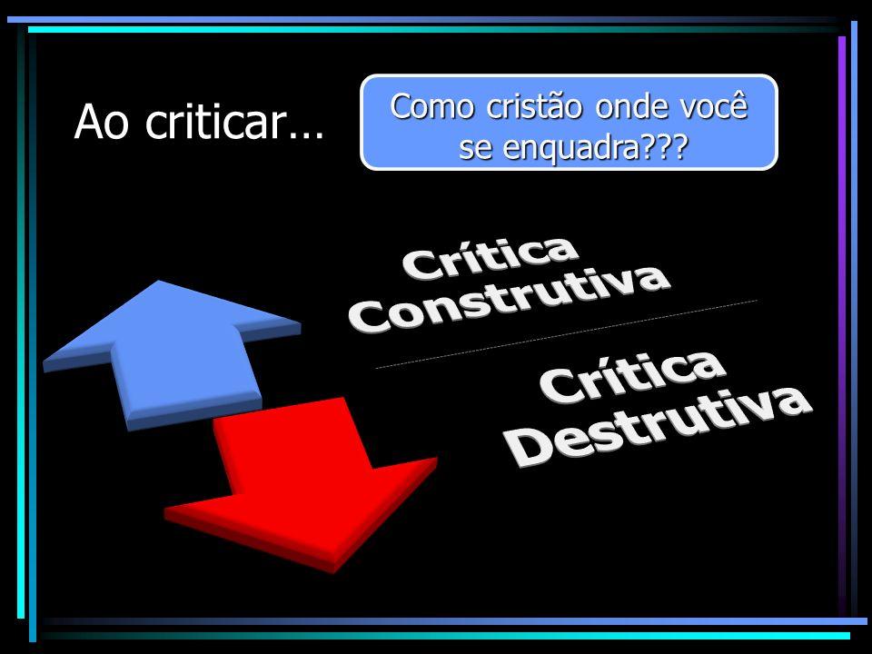 Ao criticar… Como cristão onde você se enquadra??? se enquadra??? Como cristão onde você se enquadra??? se enquadra???
