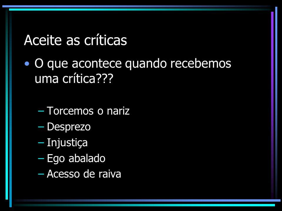 Aceite as críticas O que acontece quando recebemos uma crítica??? –Torcemos o nariz –Desprezo –Injustiça –Ego abalado –Acesso de raiva