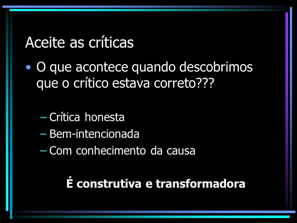 Aceite as críticas O que acontece quando descobrimos que o crítico estava correto??? –Crítica honesta –Bem-intencionada –Com conhecimento da causa É c