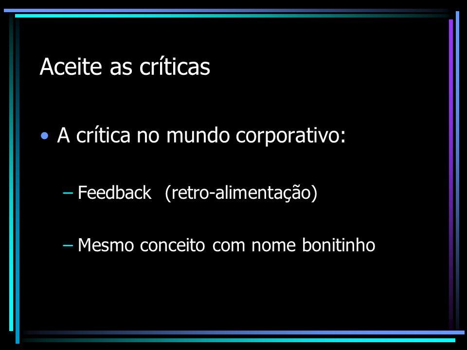 Aceite as críticas A crítica no mundo corporativo: –Feedback (retro-alimentação) –Mesmo conceito com nome bonitinho