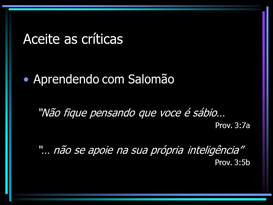 Aceite as críticas Aprendendo com Salomão Não fique pensando que voce é sábio… Prov. 3:7a … não se apoie na sua própria inteligência Prov. 3:5b