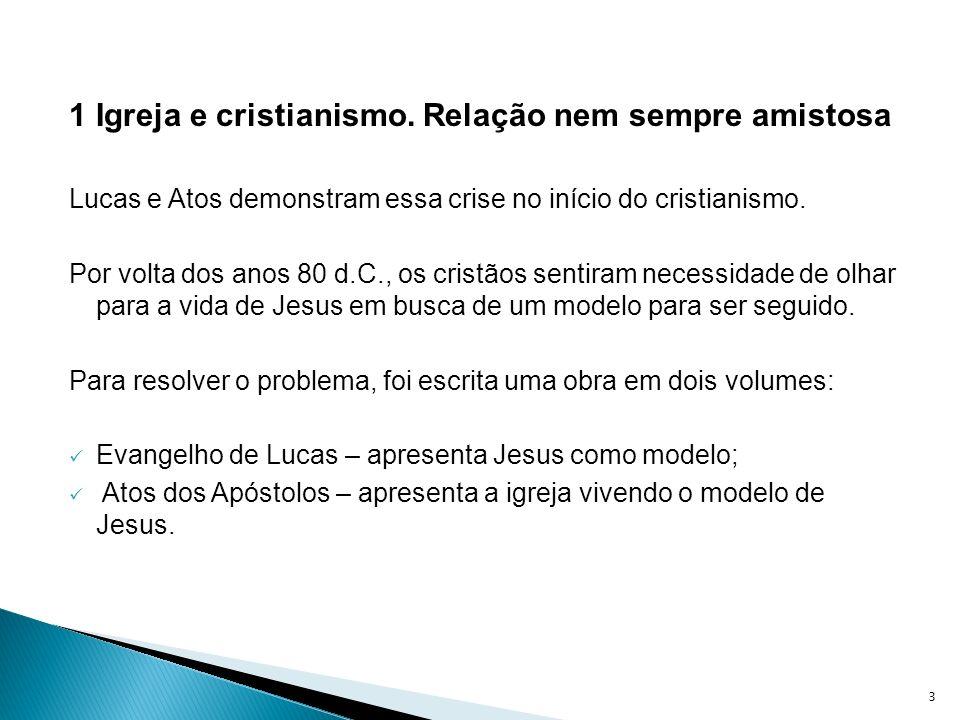 1 Igreja e cristianismo. Relação nem sempre amistosa Lucas e Atos demonstram essa crise no início do cristianismo. Por volta dos anos 80 d.C., os cris