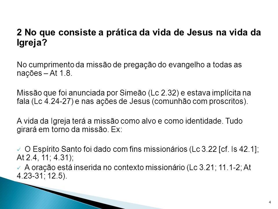 2 No que consiste a prática da vida de Jesus na vida da Igreja? No cumprimento da missão de pregação do evangelho a todas as nações – At 1.8. Missão q