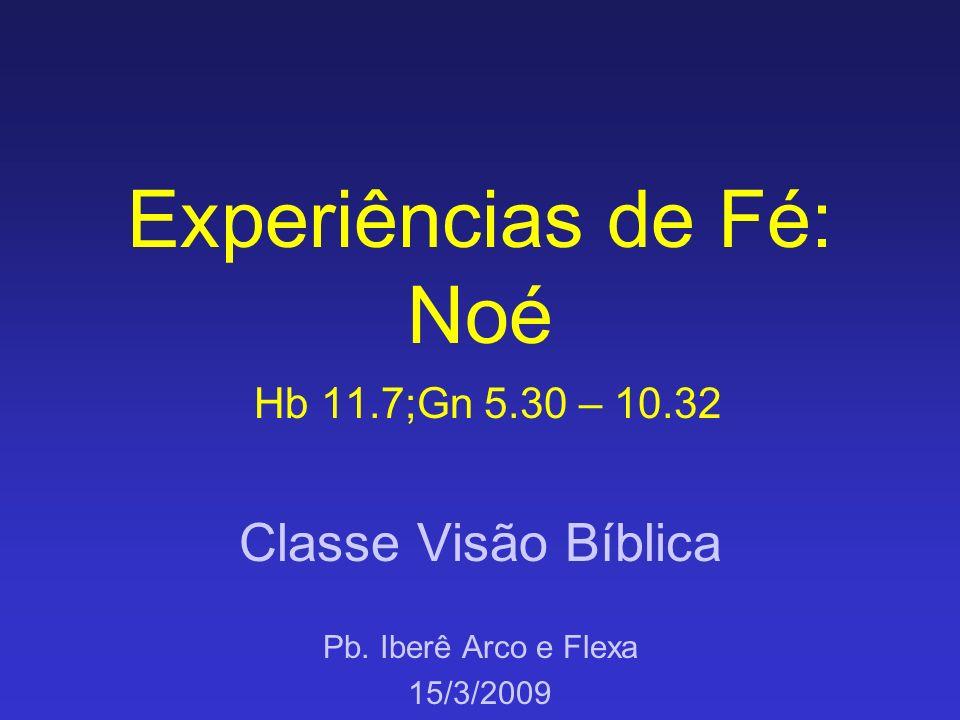 Experiências de Fé: Noé Hb 11.7;Gn 5.30 – 10.32 Classe Visão Bíblica Pb. Iberê Arco e Flexa 15/3/2009