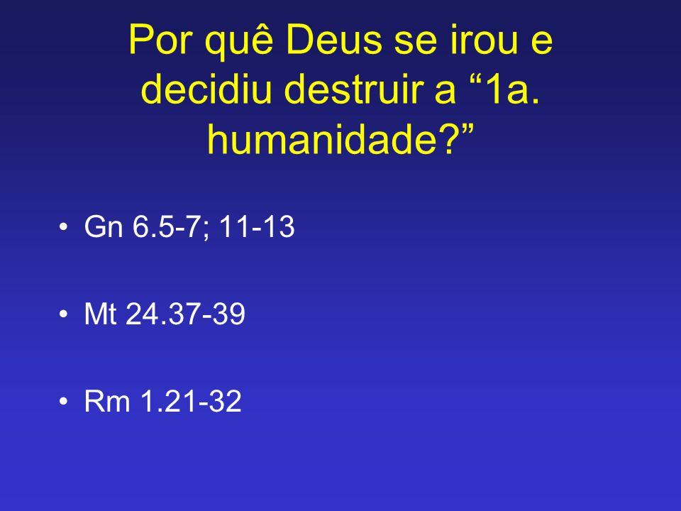Por quê Deus se irou e decidiu destruir a 1a. humanidade? Gn 6.5-7; 11-13 Mt 24.37-39 Rm 1.21-32