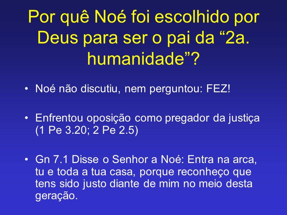 Por quê Noé foi escolhido por Deus para ser o pai da 2a. humanidade? Noé não discutiu, nem perguntou: FEZ! Enfrentou oposição como pregador da justiça