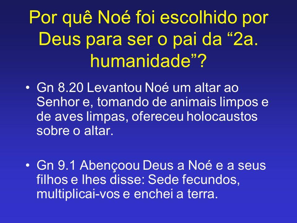 Por quê Noé foi escolhido por Deus para ser o pai da 2a. humanidade? Gn 8.20 Levantou Noé um altar ao Senhor e, tomando de animais limpos e de aves li