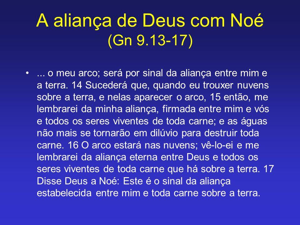 A aliança de Deus com Noé (Gn 9.13-17)... o meu arco; será por sinal da aliança entre mim e a terra. 14 Sucederá que, quando eu trouxer nuvens sobre a