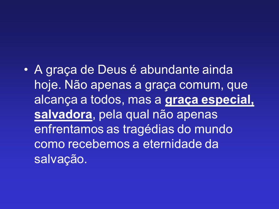 A graça de Deus é abundante ainda hoje. Não apenas a graça comum, que alcança a todos, mas a graça especial, salvadora, pela qual não apenas enfrentam