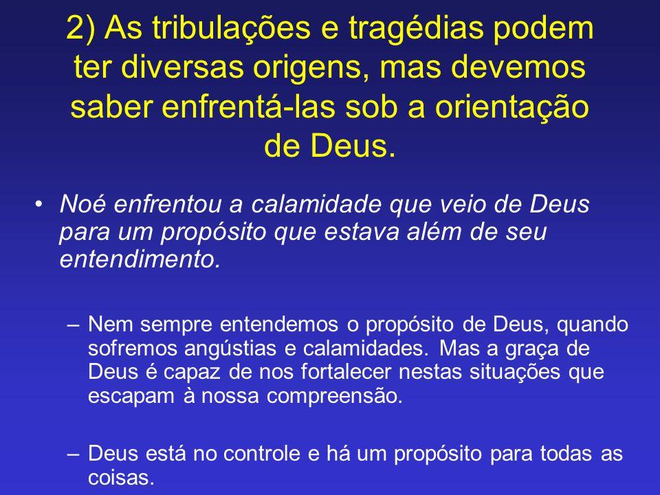 2) As tribulações e tragédias podem ter diversas origens, mas devemos saber enfrentá-las sob a orientação de Deus. Noé enfrentou a calamidade que veio