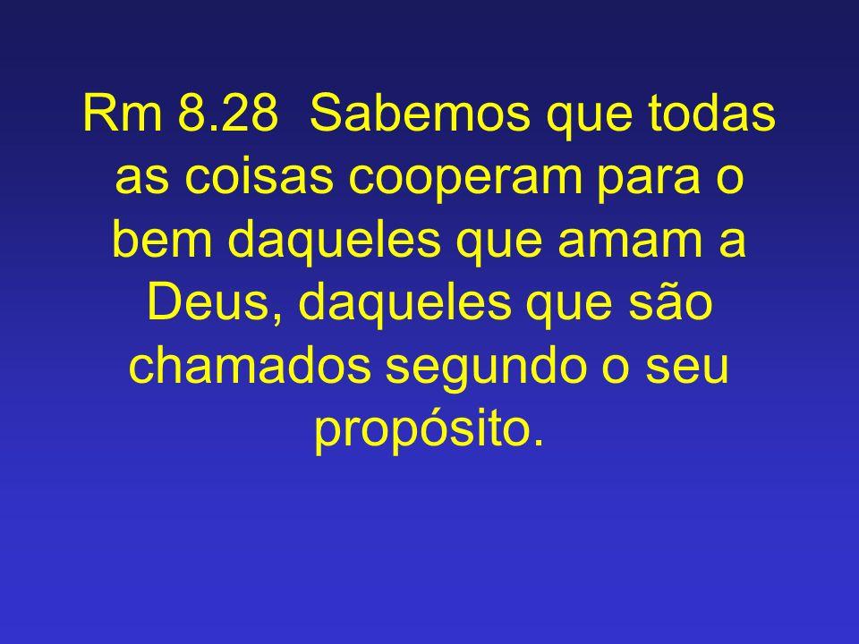 Rm 8.28 Sabemos que todas as coisas cooperam para o bem daqueles que amam a Deus, daqueles que são chamados segundo o seu propósito.