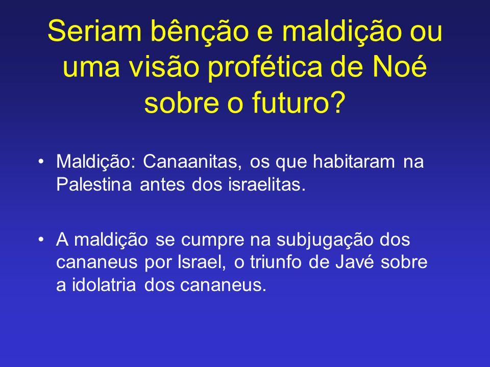 Seriam bênção e maldição ou uma visão profética de Noé sobre o futuro? Maldição: Canaanitas, os que habitaram na Palestina antes dos israelitas. A mal