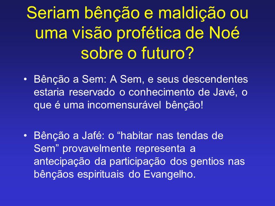 Seriam bênção e maldição ou uma visão profética de Noé sobre o futuro? Bênção a Sem: A Sem, e seus descendentes estaria reservado o conhecimento de Ja