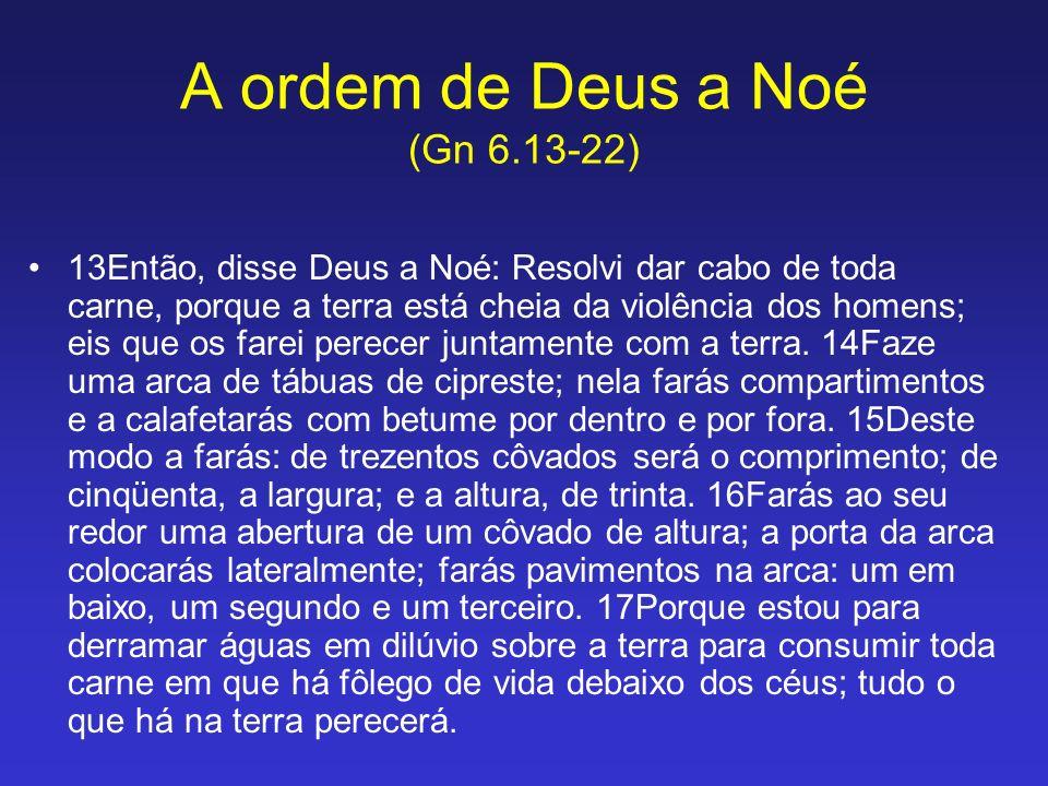 A ordem de Deus a Noé (Gn 6.13-22) 13Então, disse Deus a Noé: Resolvi dar cabo de toda carne, porque a terra está cheia da violência dos homens; eis q