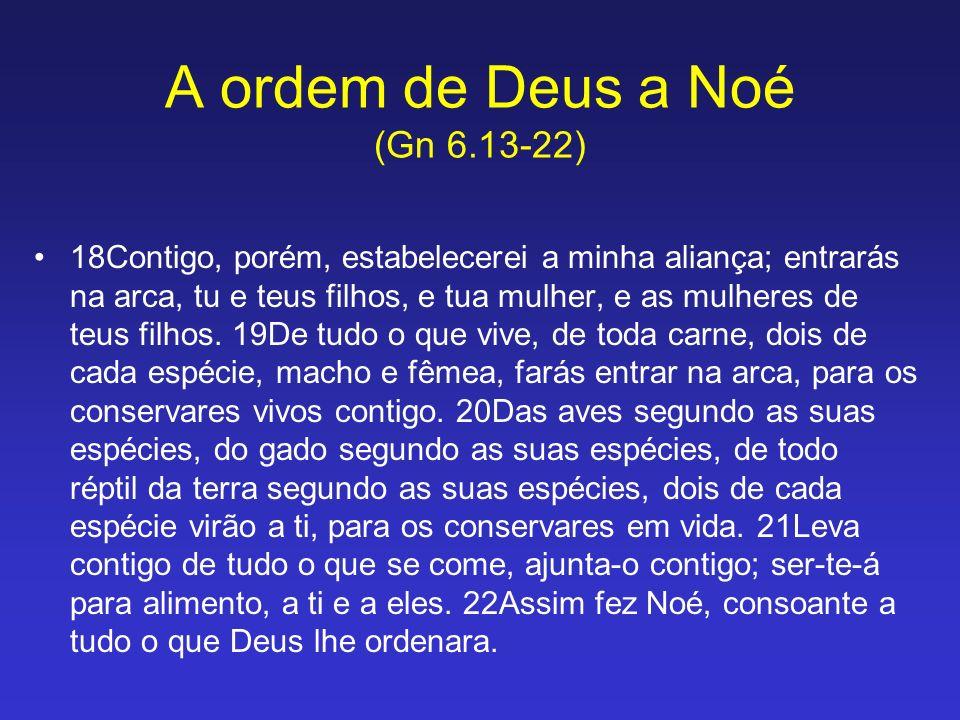 18Contigo, porém, estabelecerei a minha aliança; entrarás na arca, tu e teus filhos, e tua mulher, e as mulheres de teus filhos. 19De tudo o que vive,