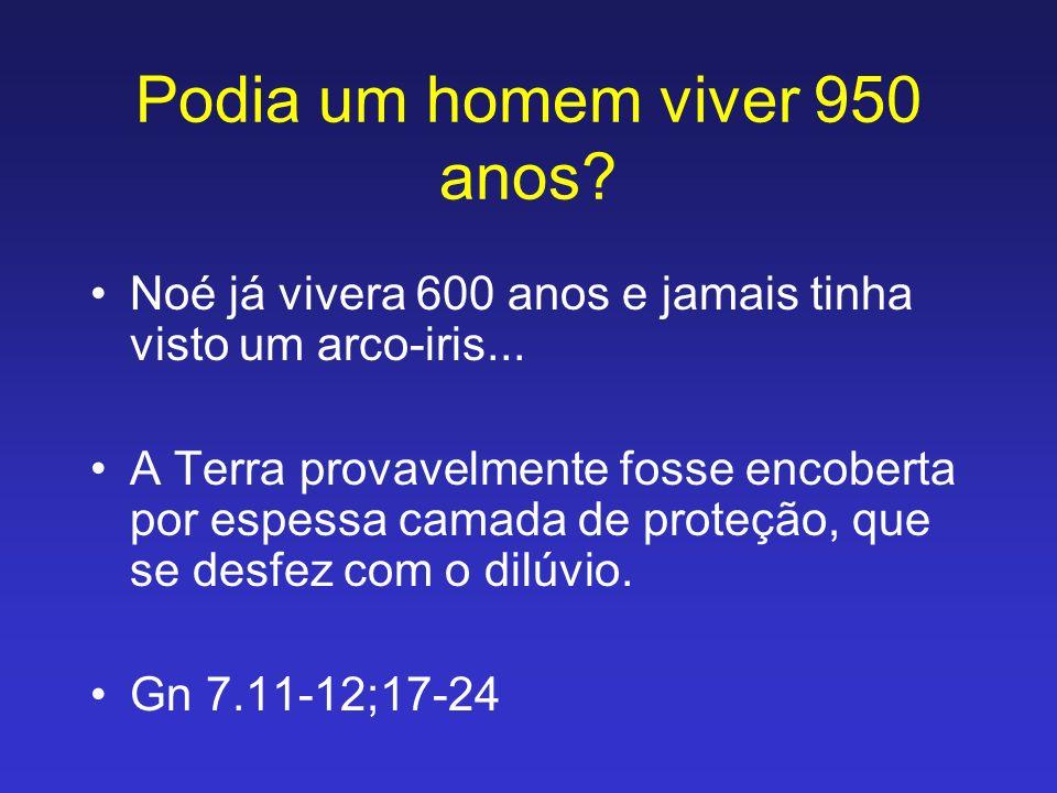 Podia um homem viver 950 anos? Noé já vivera 600 anos e jamais tinha visto um arco-iris... A Terra provavelmente fosse encoberta por espessa camada de