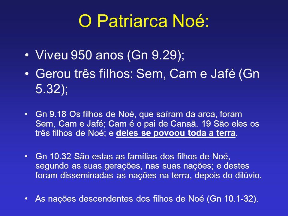 O Patriarca Noé: Viveu 950 anos (Gn 9.29); Gerou três filhos: Sem, Cam e Jafé (Gn 5.32); Gn 9.18 Os filhos de Noé, que saíram da arca, foram Sem, Cam