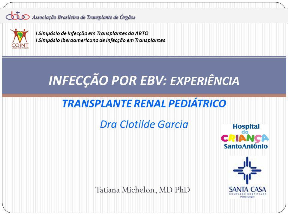 Tatiana Michelon, MD PhD INFECÇÃO POR EBV: EXPERIÊNCIA TRANSPLANTE RENAL PEDIÁTRICO Dra Clotilde Garcia I Simpósio de Infecção em Transplantes da ABTO