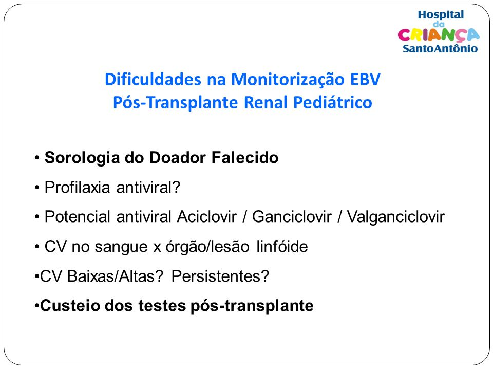 Dificuldades na Monitorização EBV Pós-Transplante Renal Pediátrico Sorologia do Doador Falecido Profilaxia antiviral? Potencial antiviral Aciclovir /