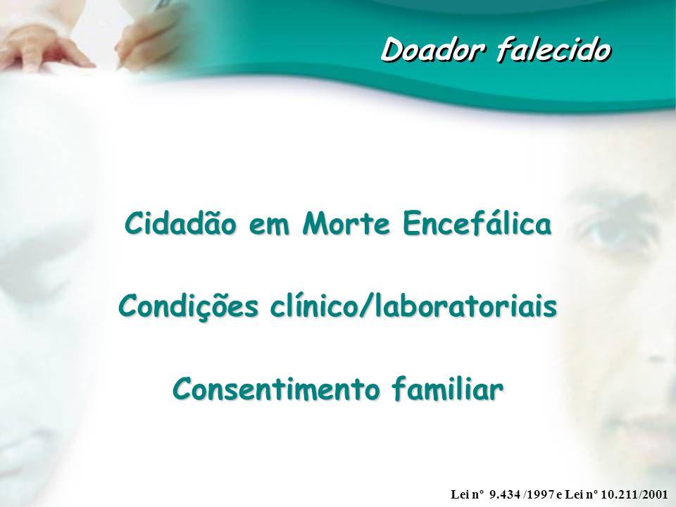 Doador falecido Cidadão em Morte Encefálica Condições clínico/laboratoriais Consentimento familiar Lei nº 9.434 /1997 e Lei nº 10.211/2001